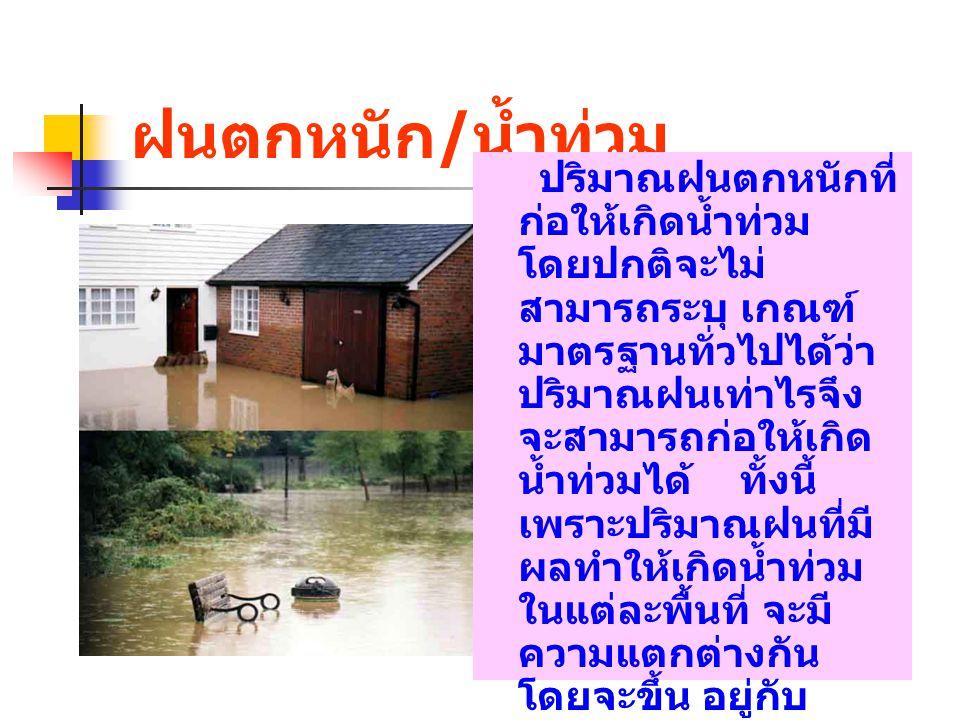 ฝนตกหนัก / น้ำท่วม ปริมาณฝนตกหนักที่ ก่อให้เกิดน้ำท่วม โดยปกติจะไม่ สามารถระบุ เกณฑ์ มาตรฐานทั่วไปได้ว่า ปริมาณฝนเท่าไรจึง จะสามารถก่อให้เกิด น้ำท่วมไ