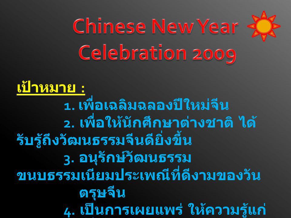 เป้าหมาย : 1. เพื่อเฉลิมฉลองปีใหม่จีน 2. เพื่อให้นักศึกษาต่างชาติ ได้ รับรู้ถึงวัฒนธรรมจีนดียิ่งขึ้น 3. อนุรักษ์วัฒนธรรม ขนบธรรมเนียมประเพณีที่ดีงามขอ