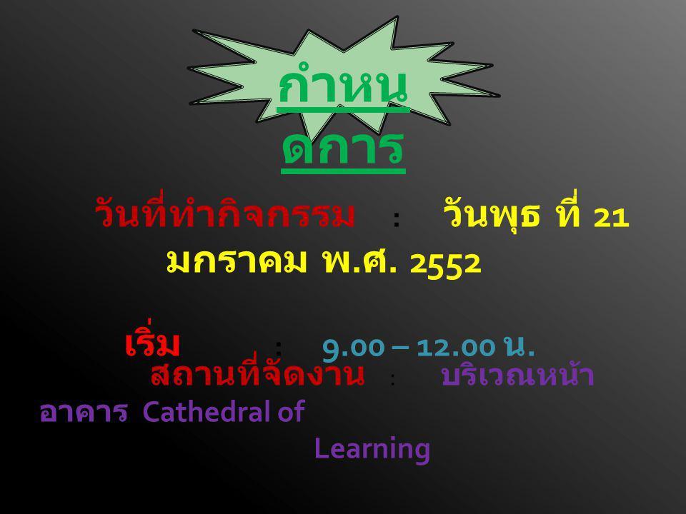 วันที่ทำกิจกรรม : วันพุธ ที่ 21 มกราคม พ. ศ. 2552 เริ่ม : 9.00 – 12.00 น. กำหน ดการ สถานที่จัดงาน : บริเวณหน้า อาคาร Cathedral of Learning