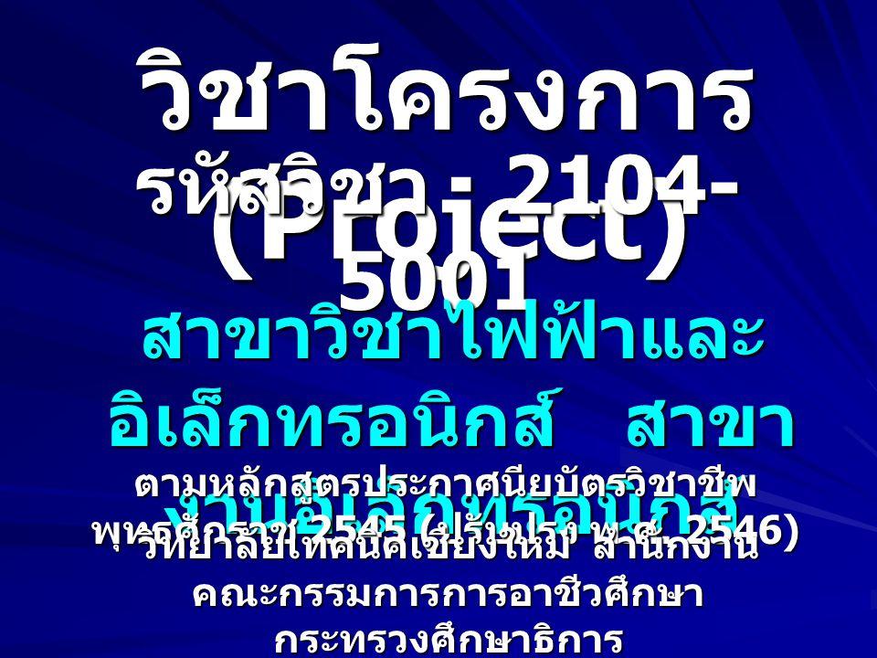 วิชาโครงการ (Project) รหัสวิชา 2104- 5001 สาขาวิชาไฟฟ้าและ อิเล็กทรอนิกส์ สาขา งานอิเล็กทรอนิกส์ ตามหลักสูตรประกาศนียบัตรวิชาชีพ พุทธศักราช 2545 ( ปรั