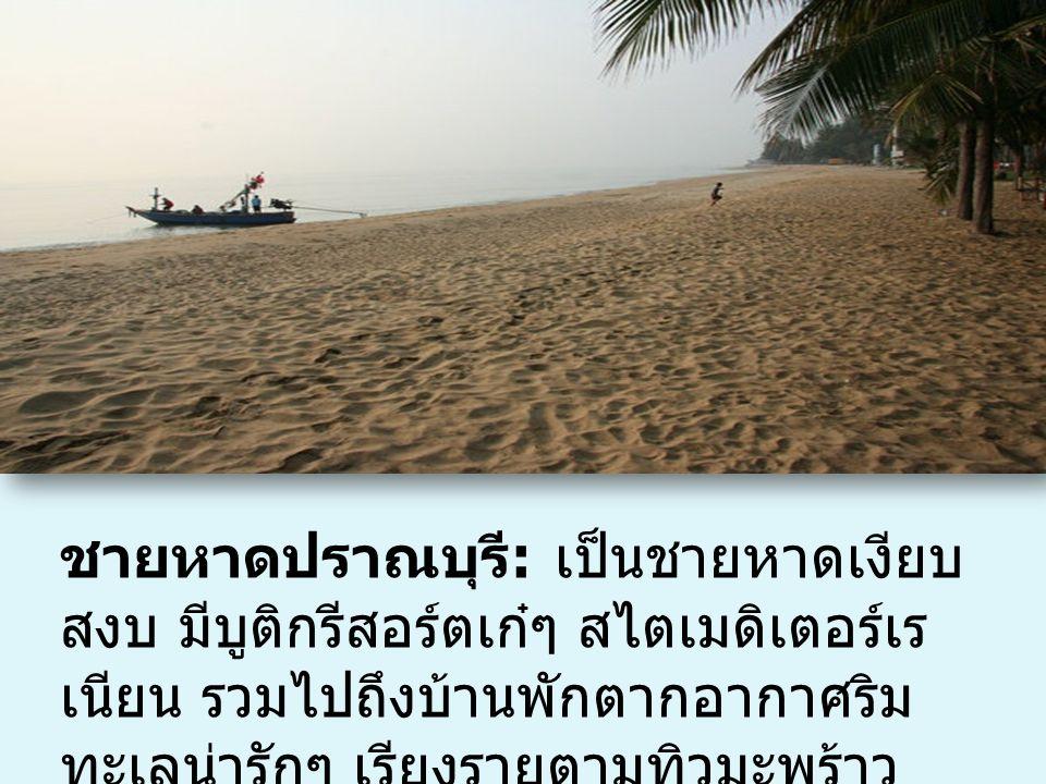ชายหาดปราณบุรี : เป็นชายหาดเงียบ สงบ มีบูติกรีสอร์ตเก๋ๆ สไตเมดิเตอร์เร เนียน รวมไปถึงบ้านพักตากอากาศริม ทะเลน่ารักๆ เรียงรายตามทิวมะพร้าว