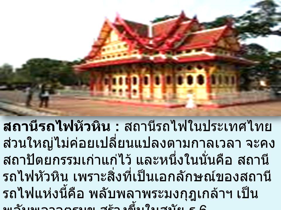 สถานีรถไฟหัวหิน : สถานีรถไฟในประเทศไทย ส่วนใหญ่ไม่ค่อยเปลี่ยนแปลงตามกาลเวลา จะคง สถาปัตยกรรมเก่าแก่ไว้ และหนึ่งในนั่นคือ สถานี รถไฟหัวหิน เพราะสิ่งที่เป็นเอกลักษณ์ของสถานี รถไฟแห่งนี้คือ พลับพลาพระมงกุฎเกล้าฯ เป็น พลับพลาจตุรมุข สร้างขึ้นในสมัย ร.6