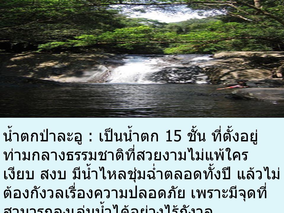 น้ำตกป่าละอู : เป็นน้ำตก 15 ชั้น ที่ตั้งอยู่ ท่ามกลางธรรมชาติที่สวยงามไม่แพ้ใคร เงียบ สงบ มีน้ำไหลชุ่มฉ่ำตลอดทั้งปี แล้วไม่ ต้องกังวลเรื่องความปลอดภัย เพราะมีจุดที่ สามารถลงเล่นน้ำได้อย่างไร้กังวล
