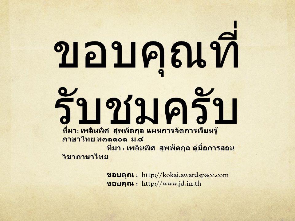 ขอบคุณที่ รับชมครับ ที่มา : เพลินพิศ สุพพัตกุล แผนการจัดการเรียนรู้ ภาษาไทย ท๓๑๑๐๑ ม. ๔ ที่มา : เพลินพิศ สุพพัตกุล คู่มื่อการสอน วิชาภาษาไทย ขอบคุณ :