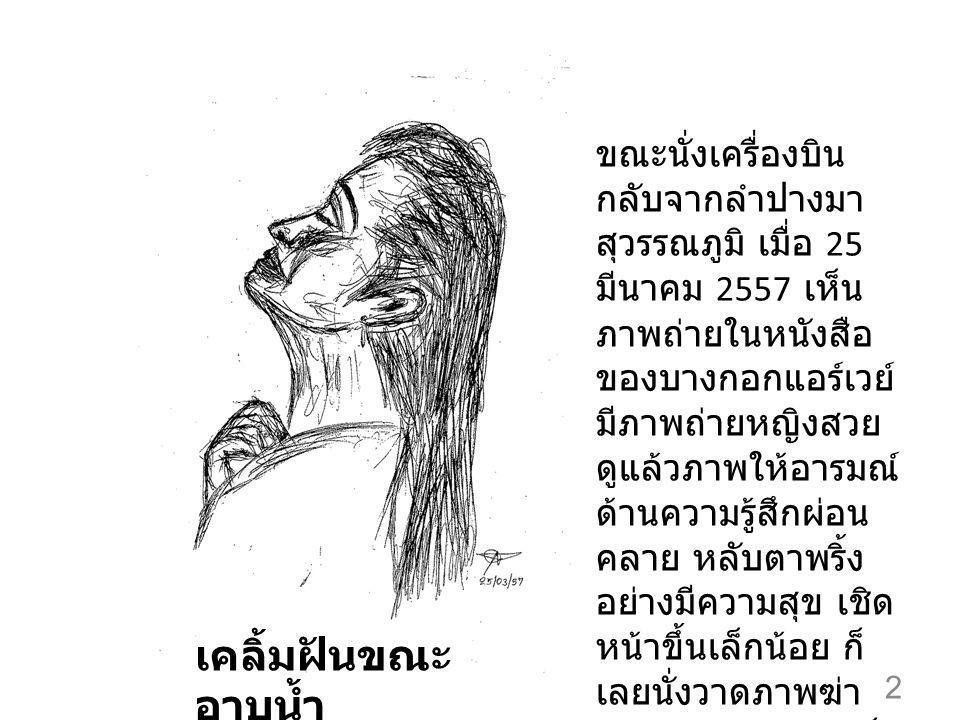 2 เคลิ้มฝันขณะ อาบน้ำ ขณะนั่งเครื่องบิน กลับจากลำปางมา สุวรรณภูมิ เมื่อ 25 มีนาคม 2557 เห็น ภาพถ่ายในหนังสือ ของบางกอกแอร์เวย์ มีภาพถ่ายหญิงสวย ดูแล้วภาพให้อารมณ์ ด้านความรู้สึกผ่อน คลาย หลับตาพริ้ง อย่างมีความสุข เชิด หน้าขึ้นเล็กน้อย ก็ เลยนั่งวาดภาพฆ่า เวลาเพลินๆ แล้วเก็บ ภาพนี้มาเป็น หลักฐาน มกราคม 2557