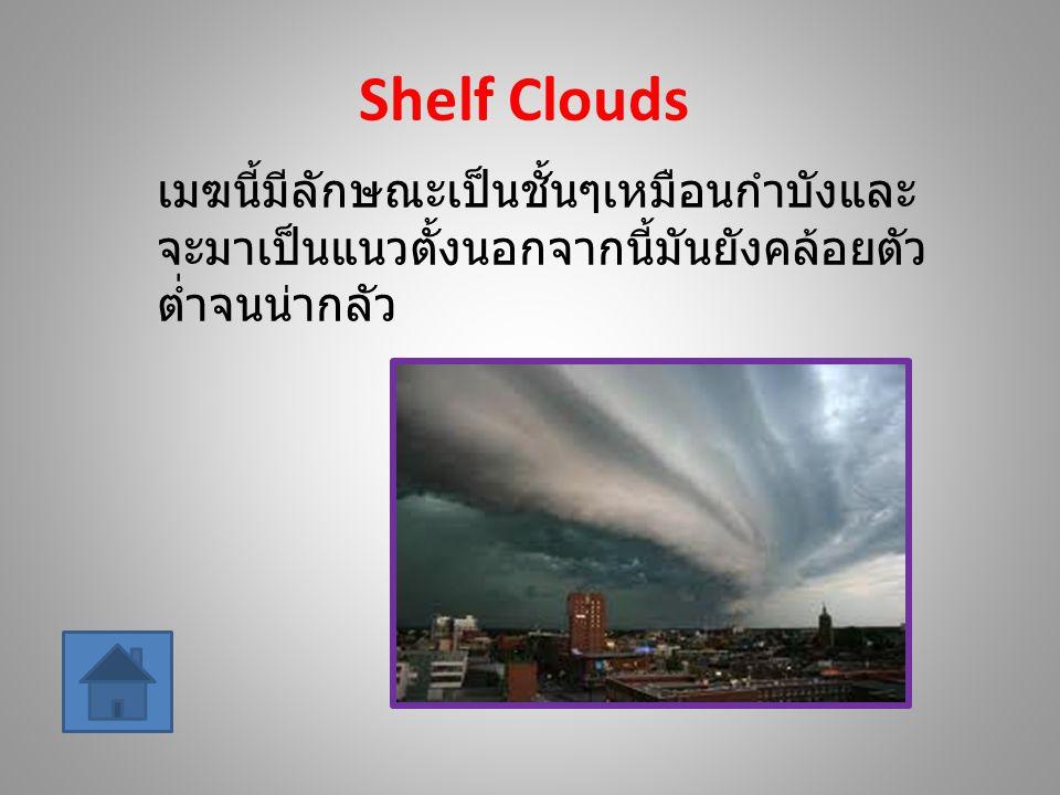 Shelf Clouds เมฆนี้มีลักษณะเป็นชั้นๆเหมือนกำบังและ จะมาเป็นแนวตั้งนอกจากนี้มันยังคล้อยตัว ต่ำจนน่ากลัว