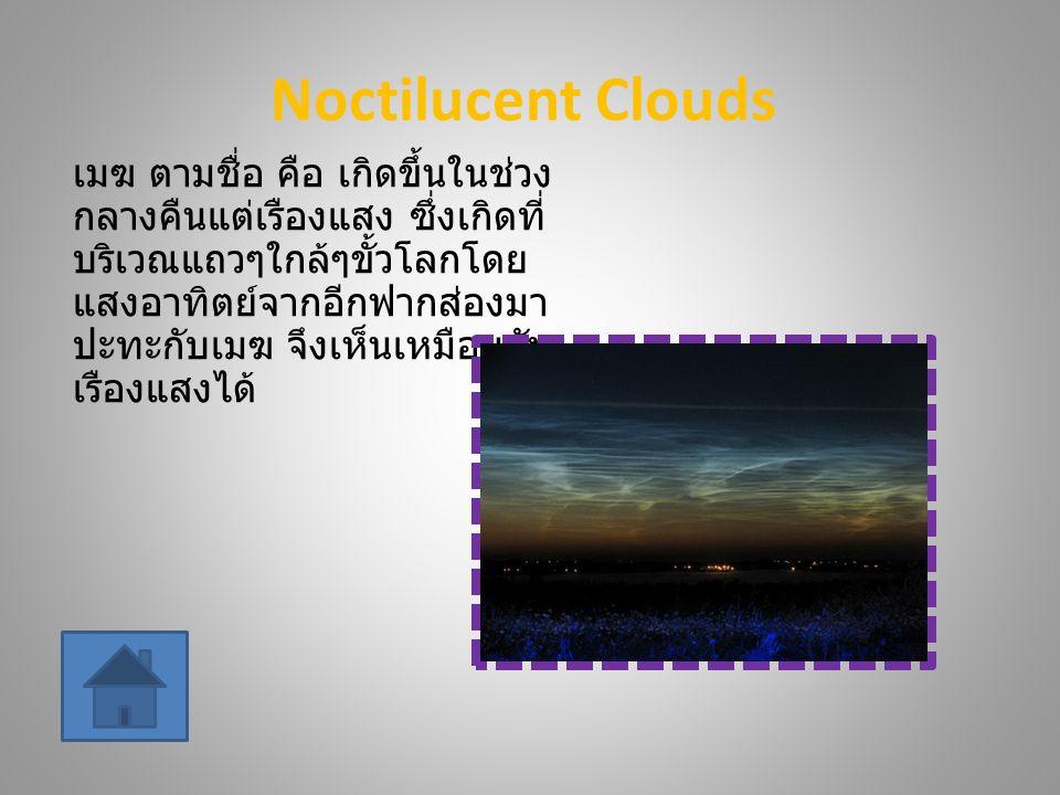 Noctilucent Clouds เมฆ ตามชื่อ คือ เกิดขึ้นในช่วง กลางคืนแต่เรืองแสง ซึ่งเกิดที่ บริเวณแถวๆใกล้ๆขั้วโลกโดย แสงอาทิตย์จากอีกฟากส่องมา ปะทะกับเมฆ จึงเห็นเหมือนกับ เรืองแสงได้