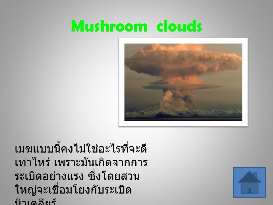 Mushroom clouds เมฆแบบนี้คงไม่ใช่อะไรที่จะดี เท่าไหร่ เพราะมันเกิดจากการ ระเบิดอย่างแรง ซึ่งโดยส่วน ใหญ่จะเชื่อมโยงกับระเบิด นิวเคลียร์