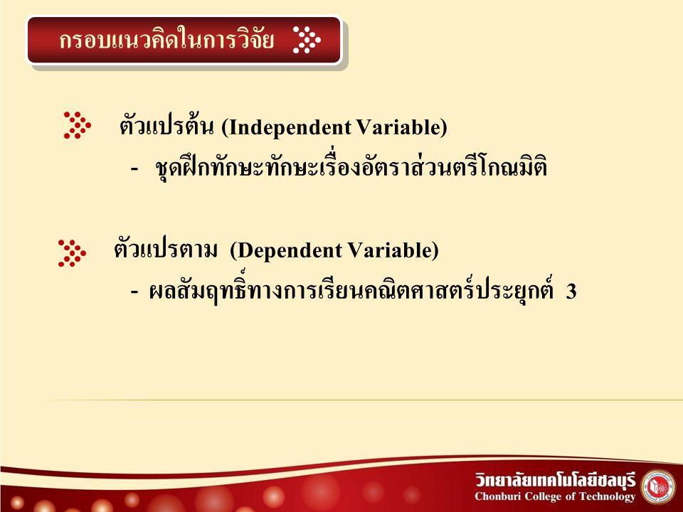กรอบแนวคิดในการวิจัย ตัวแปรต้น (Independent Variable) - ชุดฝึกทักษะทักษะเรื่องอัตราส่วนตรีโกณมิติ ตัวแปรตาม (Dependent Variable) - ผลสัมฤทธิ์ทางการเรียนคณิตศาสตร์ประยุกต์ 3