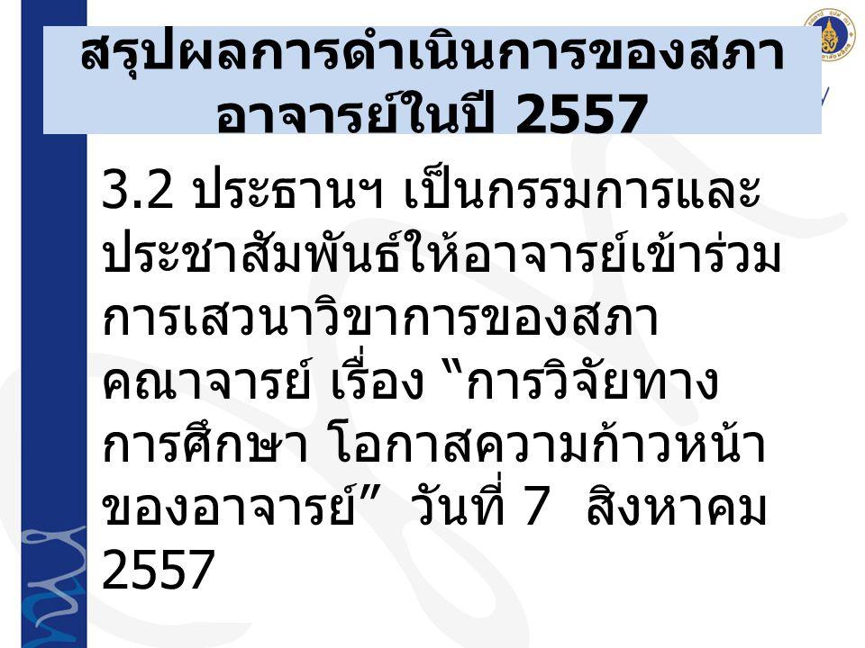 สรุปผลการดำเนินการของสภา อาจารย์ในปี 2557 3.2 ประธานฯ เป็นกรรมการและ ประชาสัมพันธ์ให้อาจารย์เข้าร่วม การเสวนาวิขาการของสภา คณาจารย์ เรื่อง การวิจัยทาง การศึกษา โอกาสความก้าวหน้า ของอาจารย์ วันที่ 7 สิงหาคม 2557