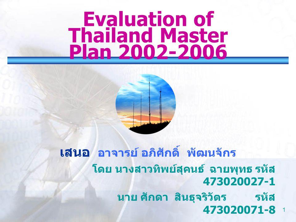 1 Evaluation of Thailand Master Plan 2002-2006 เสนอ อาจารย์ อภิศักดิ์ พัฒนจักร โดย นางสาวทิพย์สุคนธ์ ฉายพุทธรหัส 473020027-1 นาย ศักดา สินธุจริวัตร รห