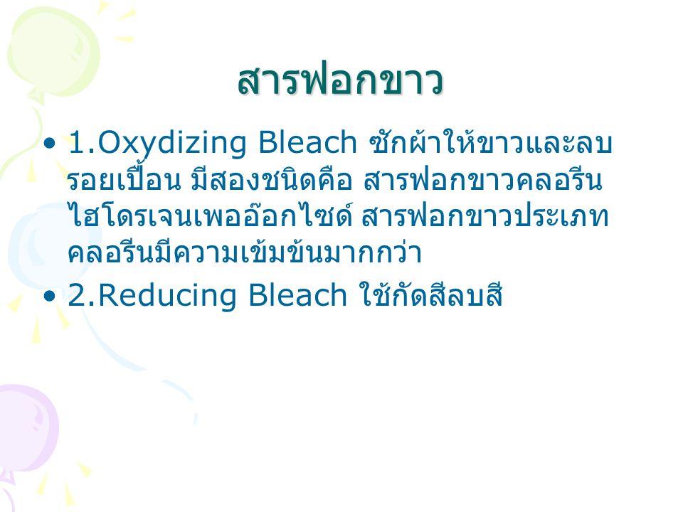 สารฟอกขาว 1.Oxydizing Bleach ซักผ้าให้ขาวและลบ รอยเปื้อน มีสองชนิดคือ สารฟอกขาวคลอรีน ไฮโดรเจนเพออ๊อกไซด์ สารฟอกขาวประเภท คลอรีนมีความเข้มข้นมากกว่า 2