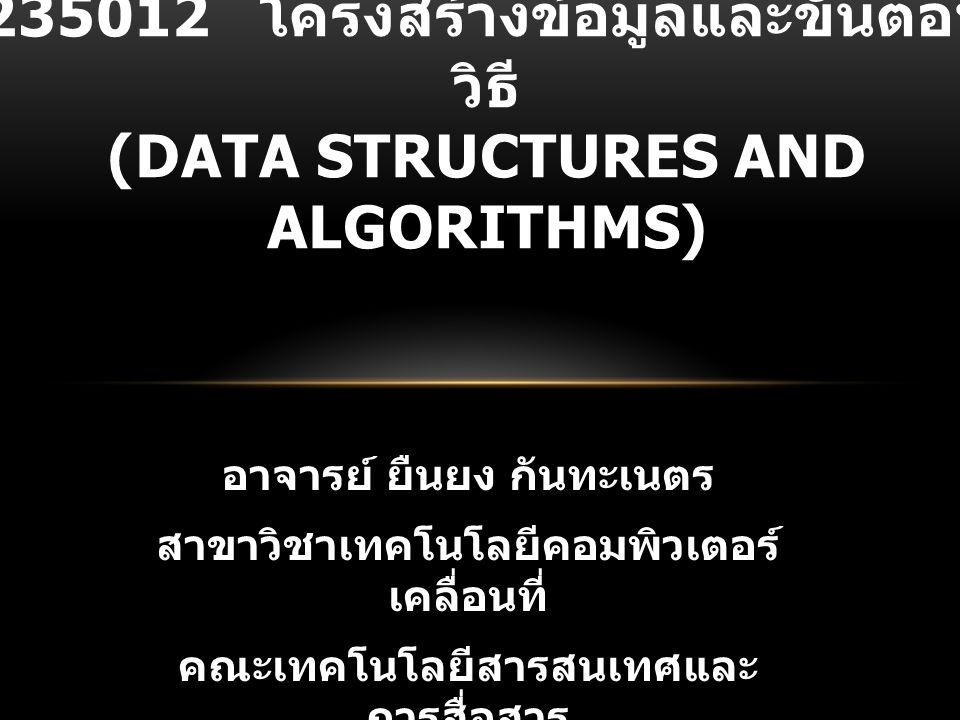 รหัสวิชา : 235012 ชื่อวิชา : โครงสร้างข้อมูลและ ขั้นตอนวิธี (DATA STRUCTURES AND ALGORITHMS) ผู้สอน : อาจารย์ ยืนยง กันทะ เนตร การสอนสาขา IT : ภาคบรรยาย วัน จันทร์ เวลา 07.30 – 10.00 น.