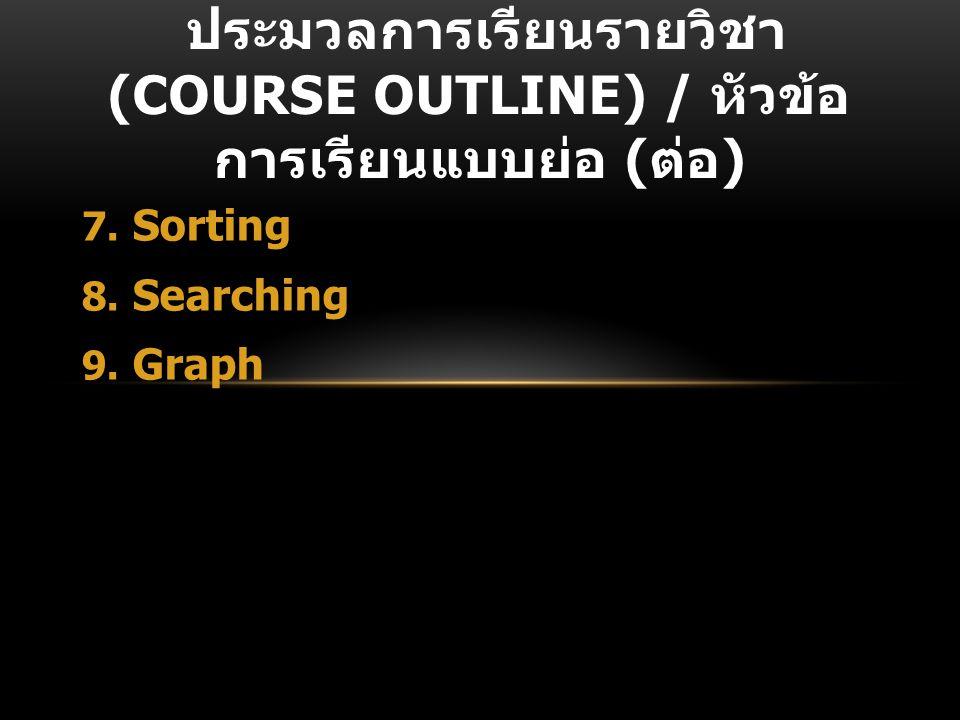 7. Sorting 8. Searching 9. Graph ประมวลการเรียนรายวิชา (COURSE OUTLINE) / หัวข้อ การเรียนแบบย่อ ( ต่อ )