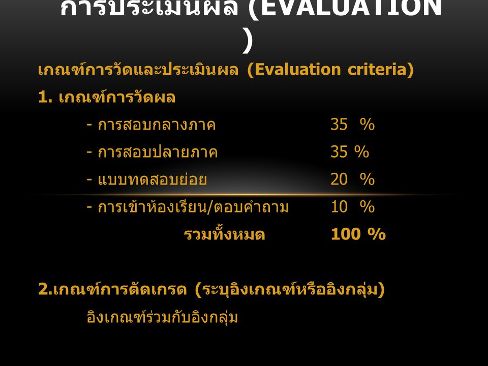 เกณฑ์การวัดและประเมินผล (Evaluation criteria) 1. เกณฑ์การวัดผล - การสอบกลางภาค 35 % - การสอบปลายภาค 35 % - แบบทดสอบย่อย 20 % - การเข้าห้องเรียน / ตอบค