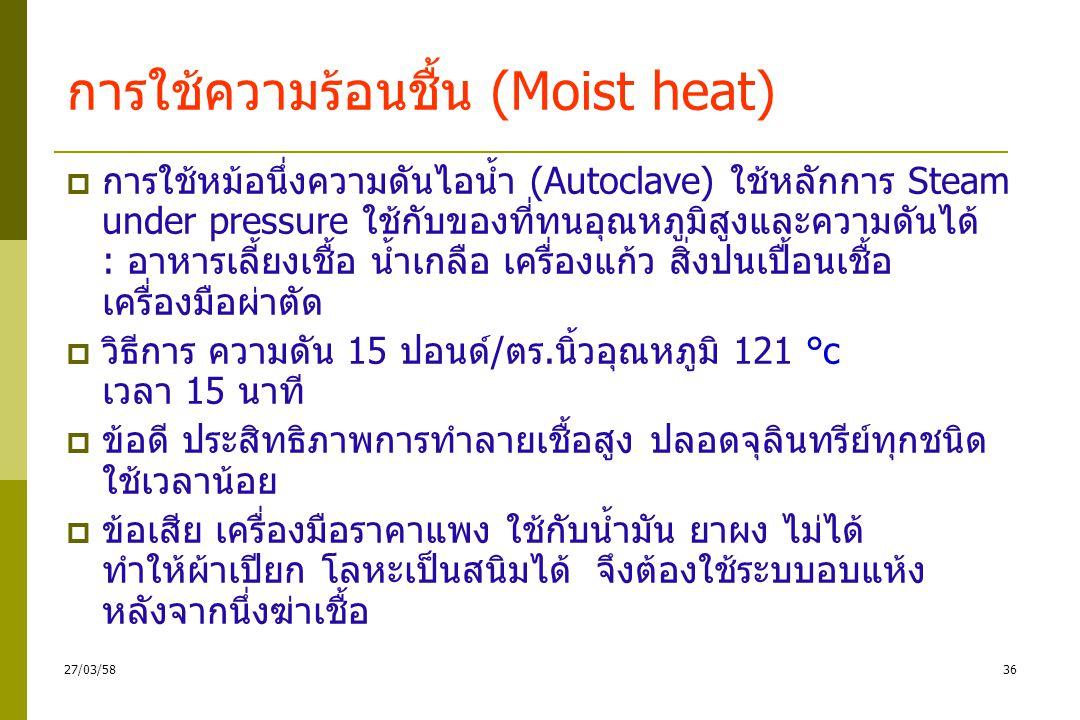 การใช้ความร้อนชื้น (Moist heat)  พลาสเจอร์ไรเซชั่น (Pasteurization) ใช้อุณหภูมิต่ำ กว่า 100 °c (70 °c 15 วินาที) เพื่อทำลายเชื้อก่อโรค และพวกที่ไม่ทนอุณหภูมิสูง  วิธีการ : -ใช้อุณหภูมิต่ำ 62.9 °c เวลานาน 30 นาที -ใช้อุณหภูมิสูง 71.6 °c เวลาสั้น 15 วินาที  ข้อดี ใช้ฆ่าเชื้อในอาหาร ที่ใช้ความร้อนสูงไม่ได้ เช่น นม และผลิตภัณฑ์จากนม กะทิ  ข้อเสีย เหมือนการต้ม และต้องแช่เย็นไว้เสมอเพราะ เชื้อที่ไม่ตายจะไม่เจริญต่อ 3527/03/58