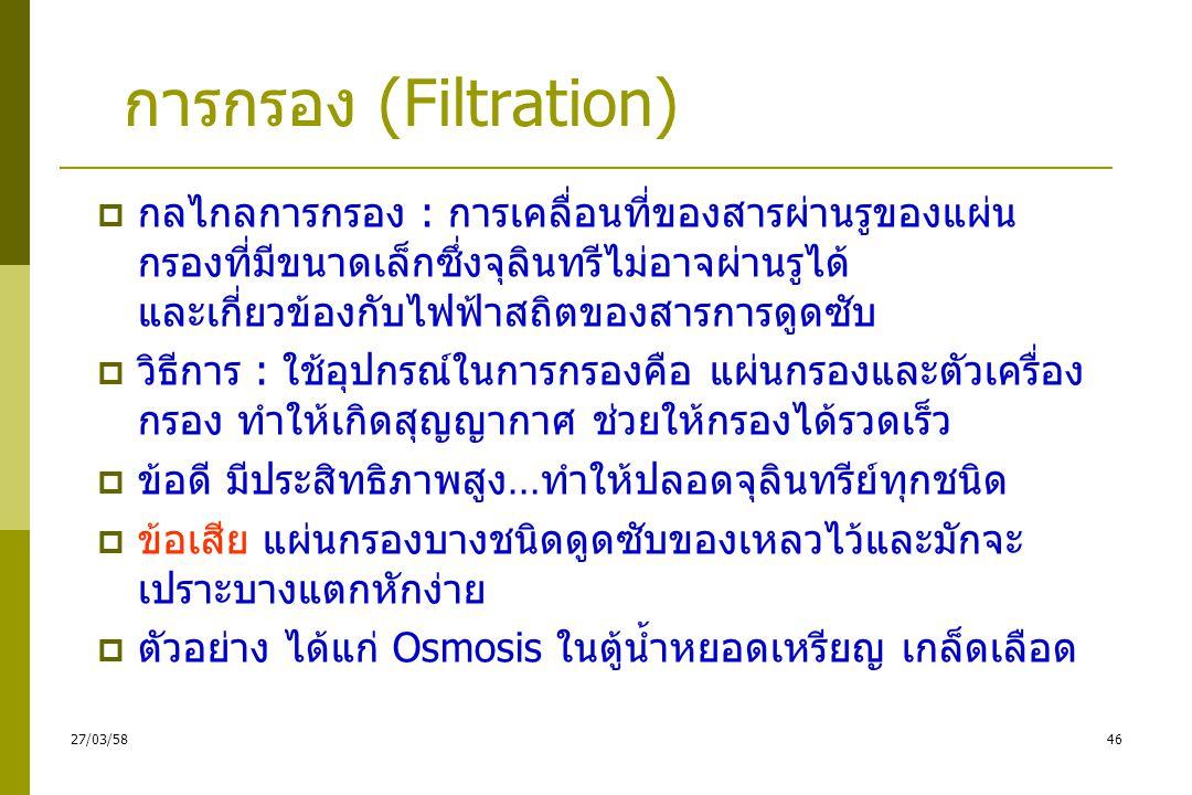 การกรอง (Filtration)  หลักการ -เป็นการทำให้ปราศจากเชื้อโดยขจัดเชื้อออกจากสิ่ง ที่ต้องการ -มักใช้ขจัดเชื้อออกจากของเหลวที่ไม่สามารถ สเตอริไรซ์ได้ด้วยความร้อนหรือวิธีอื่นได้ เพราะ เป็นสิ่งที่ถูกทำลายได้ง่ายด้วยความร้อน เช่น พลาสมา ซีรั่ม เอ็นไซม์ น้ำตาล ยาปฏิชีวนะ วิตามินหรือสารพิษ 4527/03/58