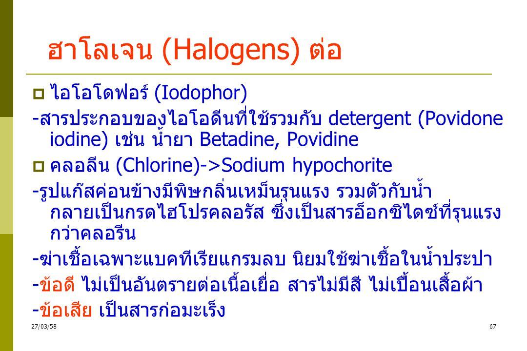 ฮาโลเจน (Halogens)  กลไกการทำลายเชื้อ ทำลายเยื่อหุ้มเซลล์ทำให้ เซลล์ตาย  ไอโอดีน (Iodine) : ทิงเจอร์ไอโอดีน -มีฤทธิ์ฆ่าแบคทีเรียในรูปเซลล์ปกติ สปอร์ เชื้อรา ไวรัสและอมีบา -ข้อดี ไอโอดีนมีพิษน้อย ราคาถูก ใช้ฆ่าเชื้อที่ผิวหนัง หรือระงับเชื้อก่อนผ่าตัด และแช่ปรอทวัดไข้ -ข้อเสีย ความเข้มข้นสูงทำลายเนื้อเยื่อทำให้ผิวหนัง ปวดแสบปวดร้อน ถ้าแพ้จะมีตุ่มพองน้ำใส 6627/03/58