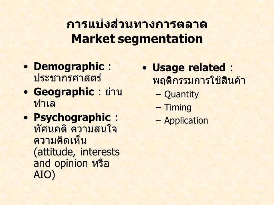 การแบ่งส่วนทางการตลาด Market segmentation Demographic : ประชากรศาสตร์ Geographic : ย่าน ทำเล Psychographic : ทัศนคติ ความสนใจ ความคิดเห็น (attitude, i