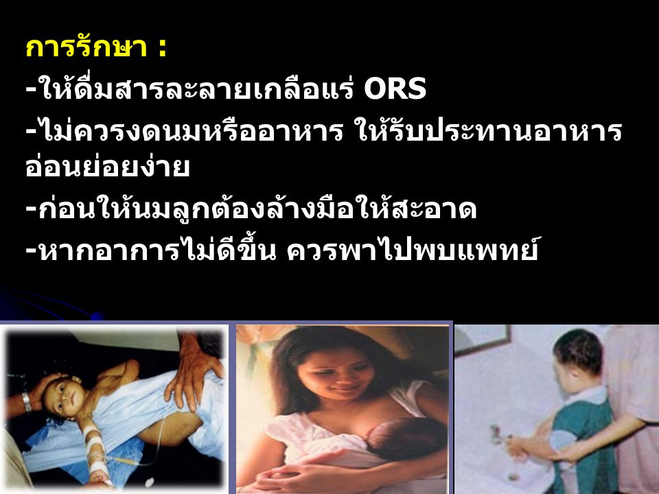 การรักษา : -ให้ดื่มสารละลายเกลือแร่ ORS -ไม่ควรงดนมหรืออาหาร ให้รับประทานอาหาร อ่อนย่อยง่าย -ก่อนให้นมลูกต้องล้างมือให้สะอาด -หากอาการไม่ดีขึ้น ควรพาไ