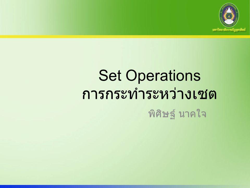 พิศิษฐ์ นาคใจ Set Operations การกระทำระหว่างเซต