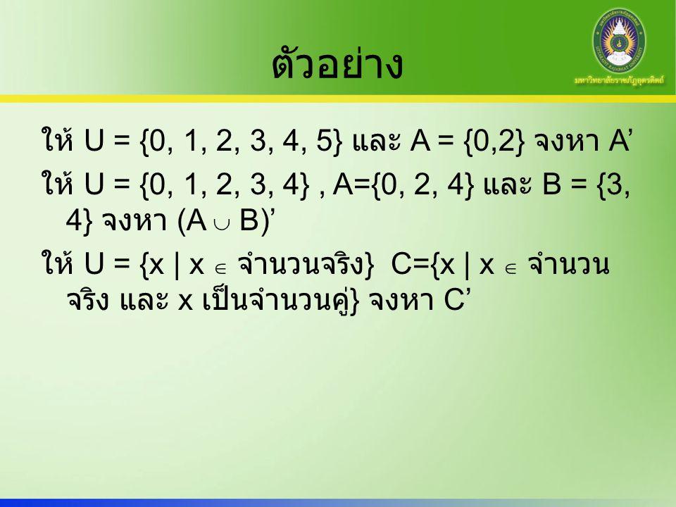 ตัวอย่าง ให้ U = {0, 1, 2, 3, 4, 5} และ A = {0,2} จงหา A' ให้ U = {0, 1, 2, 3, 4}, A={0, 2, 4} และ B = {3, 4} จงหา (A  B)' ให้ U = {x | x  จำนวนจริง