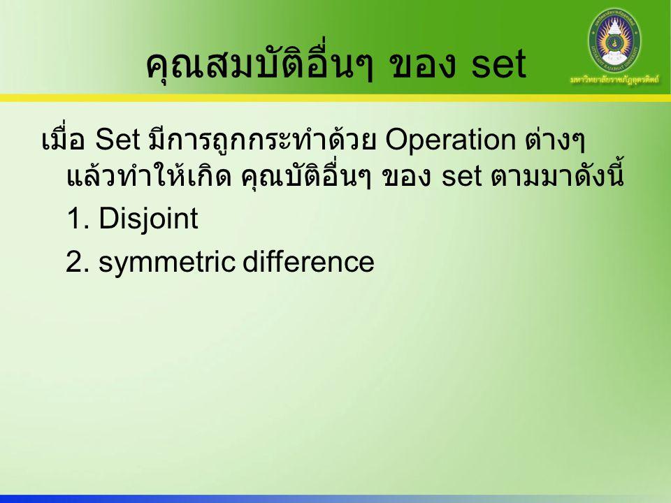 คุณสมบัติอื่นๆ ของ set เมื่อ Set มีการถูกกระทำด้วย Operation ต่างๆ แล้วทำให้เกิด คุณบัติอื่นๆ ของ set ตามมาดังนี้ 1. Disjoint 2. symmetric difference