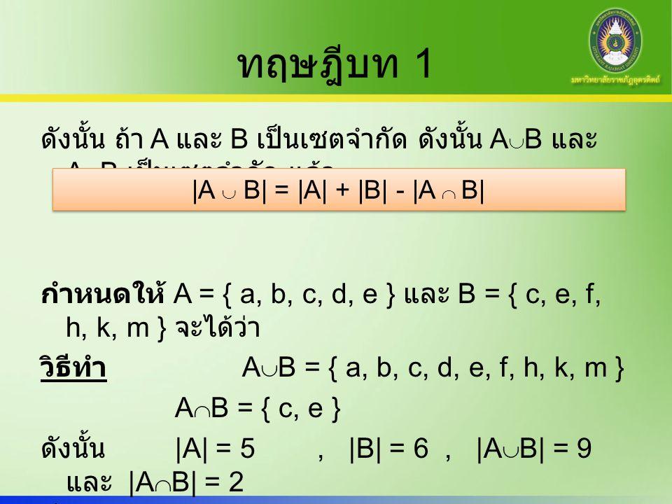 ทฤษฎีบท 1 ดังนั้น ถ้า A และ B เป็นเซตจำกัด ดังนั้น A  B และ A  B เป็นเซตจำกัด แล้ว กำหนดให้ A = { a, b, c, d, e } และ B = { c, e, f, h, k, m } จะได้