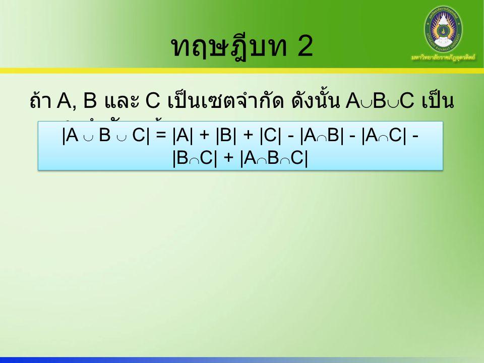 ทฤษฎีบท 2 ถ้า A, B และ C เป็นเซตจำกัด ดังนั้น A  B  C เป็น เซตจำกัด แล้ว |A  B  C| = |A| + |B| + |C| - |A  B| - |A  C| - |B  C| + |A  B  C|