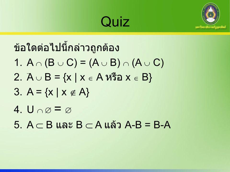 Quiz ข้อใดต่อไปนี้กล่าวถูกต้อง 1.A  (B  C) = (A  B)  (A  C) 2.A  B = {x | x  A หรือ x  B} 3.A = {x | x  A} 4.U   =  5.A  B และ B  A แล้ว