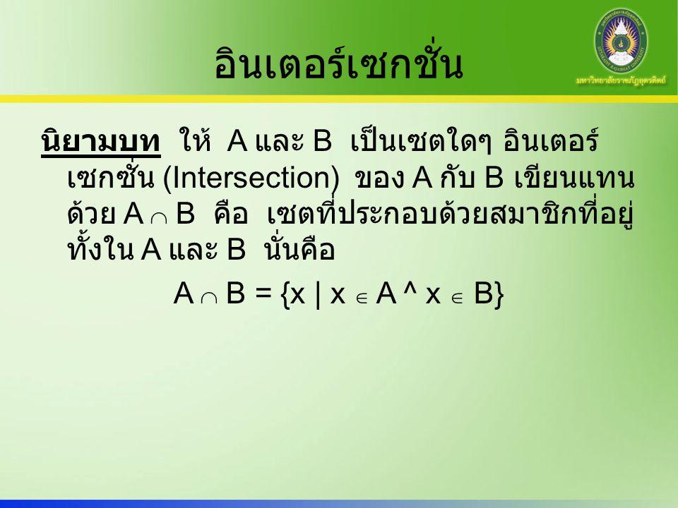 อินเตอร์เซกชั่น นิยามบท ให้ A และ B เป็นเซตใดๆ อินเตอร์ เซกซั่น (Intersection) ของ A กับ B เขียนแทน ด้วย A  B คือ เซตที่ประกอบด้วยสมาชิกที่อยู่ ทั้งใ