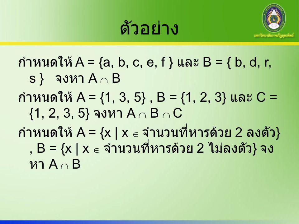 ตัวอย่าง กำหนดให้ A = {a, b, c, e, f } และ B = { b, d, r, s } จงหา A  B กำหนดให้ A = {1, 3, 5}, B = {1, 2, 3} และ C = {1, 2, 3, 5} จงหา A  B  C กำห
