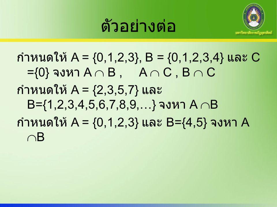 ตัวอย่างต่อ กำหนดให้ A = {0,1,2,3}, B = {0,1,2,3,4} และ C ={0} จงหา A  B, A  C, B  C กำหนดให้ A = {2,3,5,7} และ B={1,2,3,4,5,6,7,8,9,…} จงหา A  B
