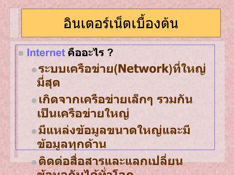อินเตอร์เน็ตเบื้องต้น Internet คืออะไร ?  ระบบเครือข่าย (Network) ที่ใหญ่ มี่สุด  เกิดจากเครือข่ายเล็กๆ รวมกัน เป็นเครือข่ายใหญ่  มีแหล่งข้อมูลขนาด