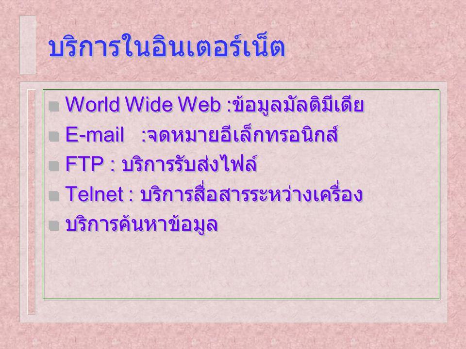 บริการในอินเตอร์เน็ต n World Wide Web : ข้อมูลมัลติมีเดีย n E-mail : จดหมายอีเล็กทรอนิกส์ n FTP : บริการรับส่งไฟล์ n Telnet : บริการสื่อสารระหว่างเครื