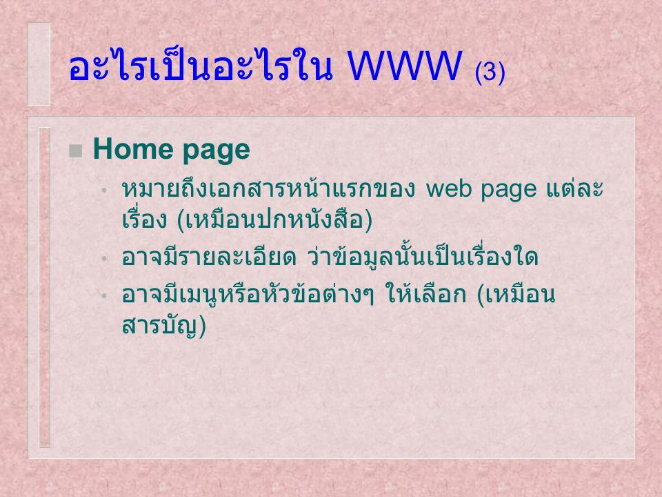 อะไรเป็นอะไรใน WWW (3) n Home page หมายถึงเอกสารหน้าแรกของ web page แต่ละ เรื่อง ( เหมือนปกหนังสือ ) อาจมีรายละเอียด ว่าข้อมูลนั้นเป็นเรื่องใด อาจมีเม