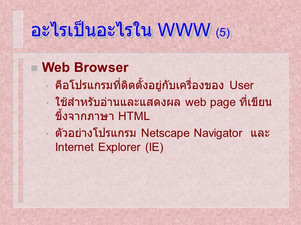 อะไรเป็นอะไรใน WWW (5) n Web Browser คือโปรแกรมที่ติดตั้งอยู่กับเครื่องของ User ใช้สำหรับอ่านและแสดงผล web page ที่เขียน ขึ้งจากภาษา HTML ตัวอย่างโปรแ