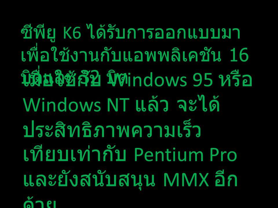 ซีพียู K6 ได้รับการออกแบบมา เพื่อใช้งานกับแอพพลิเคชัน 16 บิตและ 32 บิต เมื่อใช้กับ Windows 95 หรือ Windows NT แล้ว จะได้ ประสิทธิภาพความเร็ว เทียบเท่า