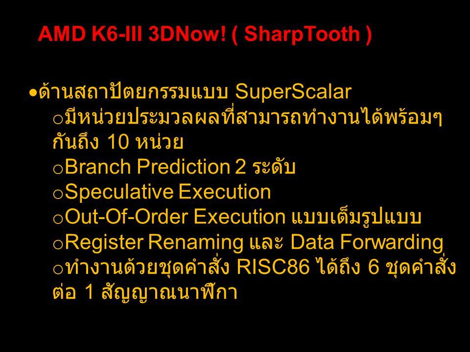 AMD K6-III 3DNow! ( SharpTooth )  ด้านสถาปัตยกรรมแบบ SuperScalar o มีหน่วยประมวลผลที่สามารถทำงานได้พร้อมๆ กันถึง 10 หน่วย o Branch Prediction 2 ระดับ