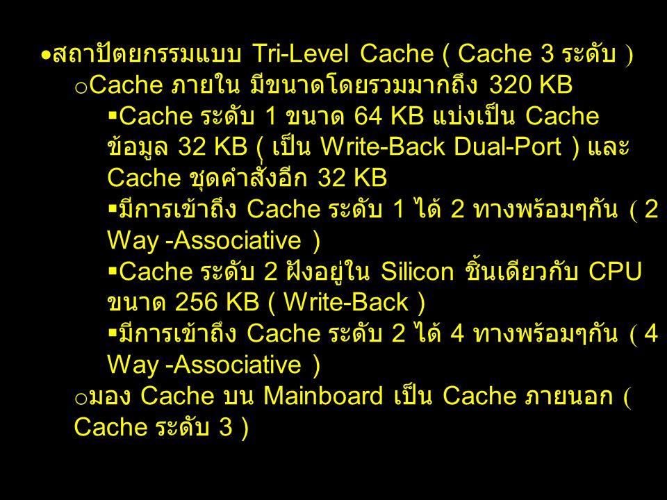  สถาปัตยกรรมแบบ Tri-Level Cache ( Cache 3 ระดับ ) o Cache ภายใน มีขนาดโดยรวมมากถึง 320 KB  Cache ระดับ 1 ขนาด 64 KB แบ่งเป็น Cache ข้อมูล 32 KB ( เป็น Write-Back Dual-Port ) และ Cache ชุดคำสั่งอีก 32 KB  มีการเข้าถึง Cache ระดับ 1 ได้ 2 ทางพร้อมๆกัน ( 2 Way -Associative )  Cache ระดับ 2 ฝังอยู่ใน Silicon ชิ้นเดียวกับ CPU ขนาด 256 KB ( Write-Back )  มีการเข้าถึง Cache ระดับ 2 ได้ 4 ทางพร้อมๆกัน ( 4 Way -Associative ) o มอง Cache บน Mainboard เป็น Cache ภายนอก ( Cache ระดับ 3 )