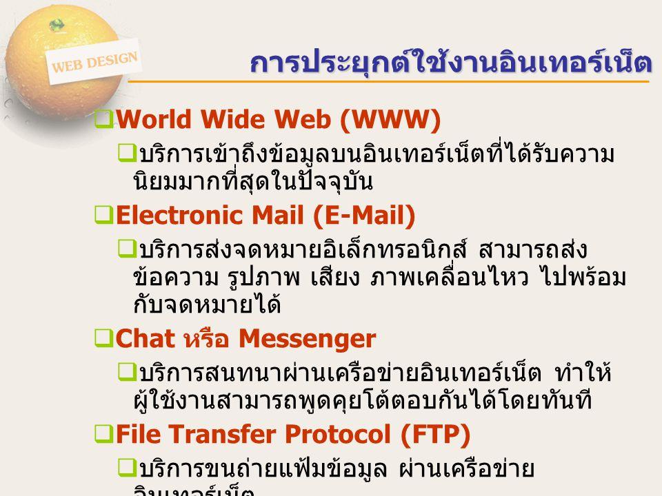 การประยุกต์ใช้งานอินเทอร์เน็ต  World Wide Web (WWW)  บริการเข้าถึงข้อมูลบนอินเทอร์เน็ตที่ได้รับความ นิยมมากที่สุดในปัจจุบัน  Electronic Mail (E-Mail)  บริการส่งจดหมายอิเล็กทรอนิกส์ สามารถส่ง ข้อความ รูปภาพ เสียง ภาพเคลื่อนไหว ไปพร้อม กับจดหมายได้  Chat หรือ Messenger  บริการสนทนาผ่านเครือข่ายอินเทอร์เน็ต ทำให้ ผู้ใช้งานสามารถพูดคุยโต้ตอบกันได้โดยทันที  File Transfer Protocol (FTP)  บริการขนถ่ายแฟ้มข้อมูล ผ่านเครือข่าย อินเทอร์เน็ต  Multimedia (Youtube / Music)  บริการรับชมวิดีโอ เพลง ผ่านเครือข่าย อินเทอร์เน็ต