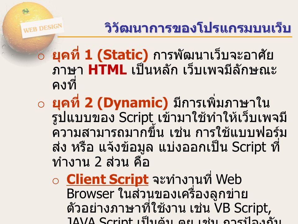 วิวัฒนาการของโปรแกรมบนเว็บ o ยุคที่ 1 (Static) การพัฒนาเว็บจะอาศัย ภาษา HTML เป็นหลัก เว็บเพจมีลักษณะ คงที่ o ยุคที่ 2 (Dynamic) มีการเพิ่มภาษาใน รูปแบบของ Script เข้ามาใช้ทำให้เว็บเพจมี ความสามารถมากขึ้น เช่น การใช้แบบฟอร์ม ส่ง หรือ แจ้งข้อมูล แบ่งออกเป็น Script ที่ ทำงาน 2 ส่วน คือ o Client Script จะทำงานที่ Web Browser ในส่วนของเครื่องลูกข่าย ตัวอย่างภาษาที่ใช้งาน เช่น VB Script, JAVA Script เป็นต้น ตย.