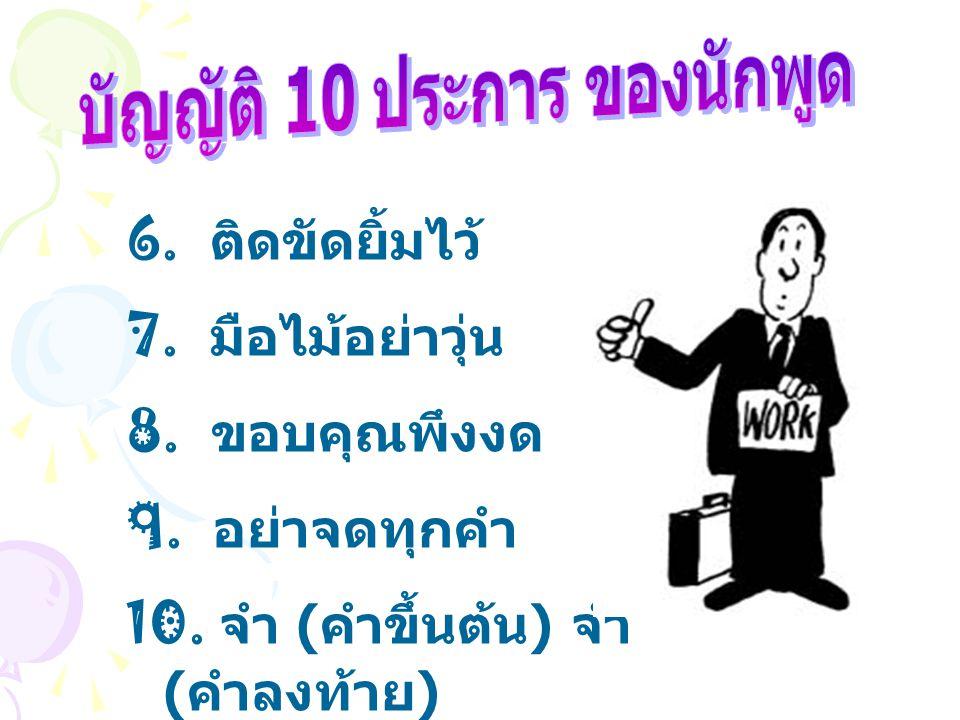 6. ติดขัดยิ้มไว้ 7. มือไม้อย่าวุ่น 8. ขอบคุณพึงงด 9. อย่าจดทุกคำ 10. จำ ( คำขึ้นต้น ) จำ ( คำลงท้าย )