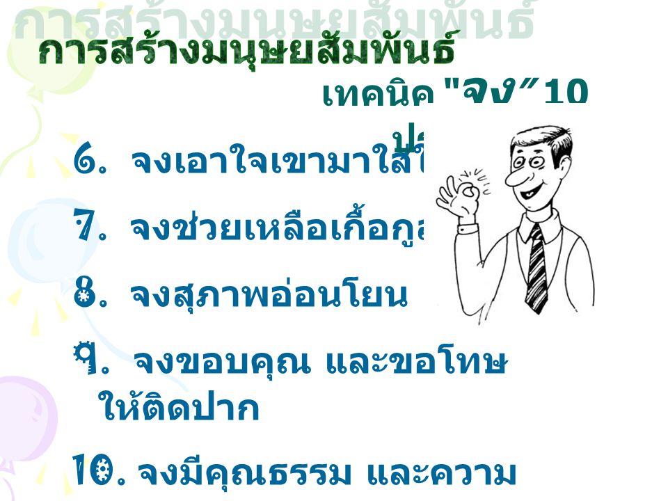 """6. จงเอาใจเขามาใส่ใจเรา 7. จงช่วยเหลือเกื้อกูลผู้อื่น 8. จงสุภาพอ่อนโยน 9. จงขอบคุณ และขอโทษ ให้ติดปาก 10. จงมีคุณธรรม และความ จริงใจ เทคนิค """" จง """" 10"""
