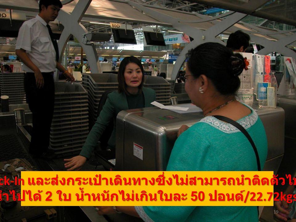 19 Check-In และส่งกระเป๋าเดินทางซึ่งไม่สามารถนำติดตัวไปได้ ( นำไปได้ 2 ใบ น้ำหนักไม่เกินใบละ 50 ปอนด์ /22.72kgs.)