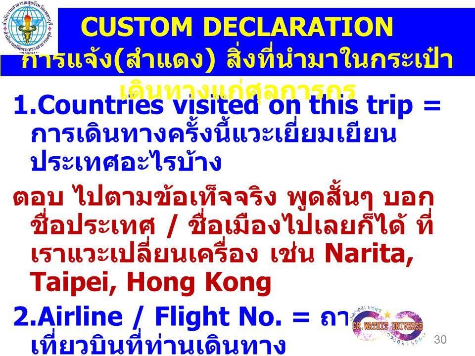 1.Countries visited on this trip = การเดินทางครั้งนี้แวะเยี่ยมเยียน ประเทศอะไรบ้าง ตอบ ไปตามข้อเท็จจริง พูดสั้นๆ บอก ชื่อประเทศ / ชื่อเมืองไปเลยก็ได้ ที่ เราแวะเปลี่ยนเครื่อง เช่น Narita, Taipei, Hong Kong 2.Airline / Flight No.