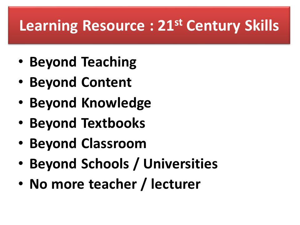 Learning Resource : 21 st Century Skills Beyond Teaching Beyond Content Beyond Knowledge Beyond Textbooks Beyond Classroom Beyond Schools / Universiti