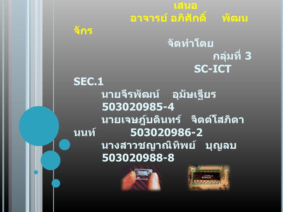 งานนำเสนอ เรื่อง คอมพิวเตอร์ยุคที่ สาม (T HIRD G ENERATION :1963-1972) เสนอ อาจารย์ อภิศักดิ์ พัฒน จักร จัดทำโดย กลุ่มที่ 3 SC-ICT SEC.1 นายจีรพัฒน์ อุมัษเฐียร 503020985-4 นายเจษฎ์บดินทร์ จิตต์โสภิตา นนท์ 503020986-2 นางสาวชญาณิทิพย์ บุญลบ 503020988-8