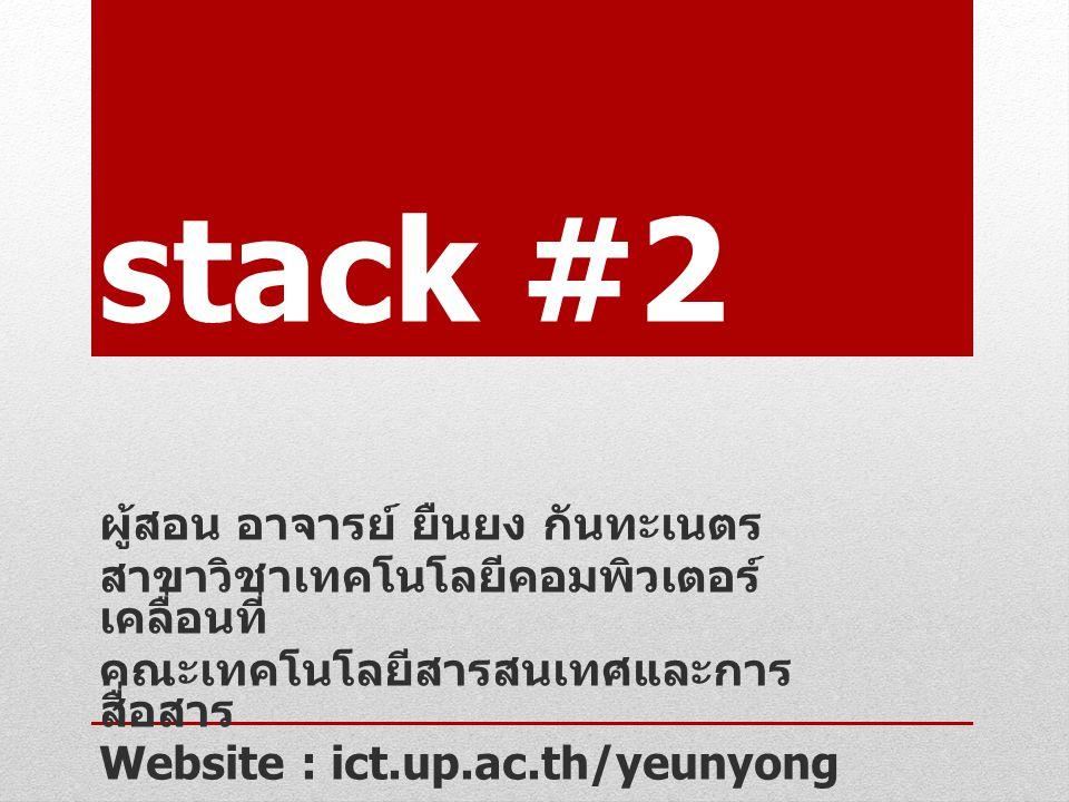 stack #2 ผู้สอน อาจารย์ ยืนยง กันทะเนตร สาขาวิชาเทคโนโลยีคอมพิวเตอร์ เคลื่อนที่ คณะเทคโนโลยีสารสนเทศและการ สื่อสาร Website : ict.up.ac.th/yeunyong