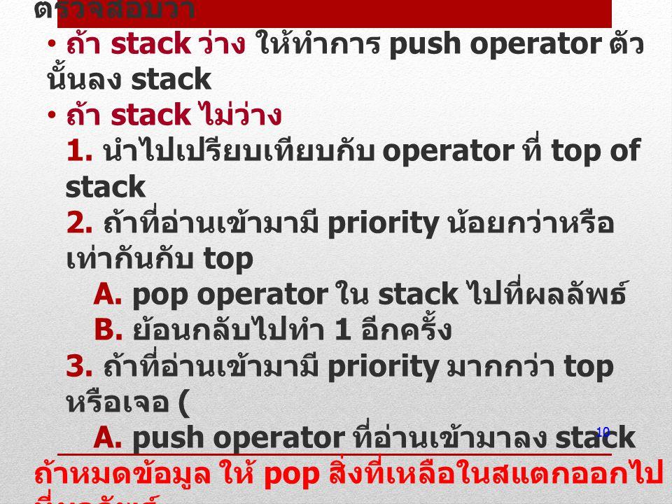 4) ถ้าข้อมูลที่อ่านเข้ามาเป็น operator ให้ ตรวจสอบว่า ถ้า stack ว่าง ให้ทำการ push operator ตัว นั้นลง stack ถ้า stack ไม่ว่าง 1. นำไปเปรียบเทียบกับ o